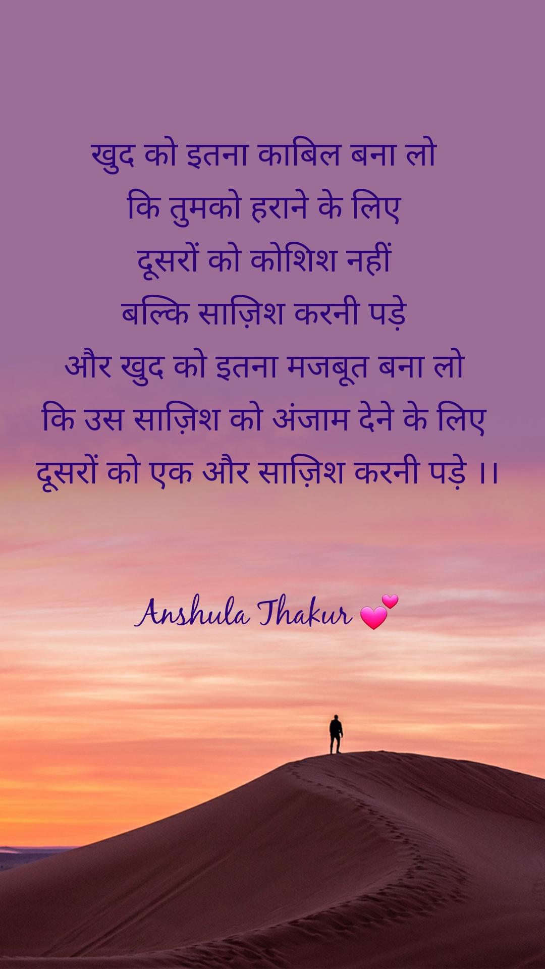 खुद को इतना काबिल बना लो  कि तुमको हराने के लिए  दूसरों को कोशिश नहीं  बल्कि साज़िश करनी पड़े  और खुद को इतना मजबूत बना लो  कि उस साज़िश को अंजाम देने के लिए  दूसरों को एक और साज़िश करनी पड़े ।।   Anshula Thakur 💕