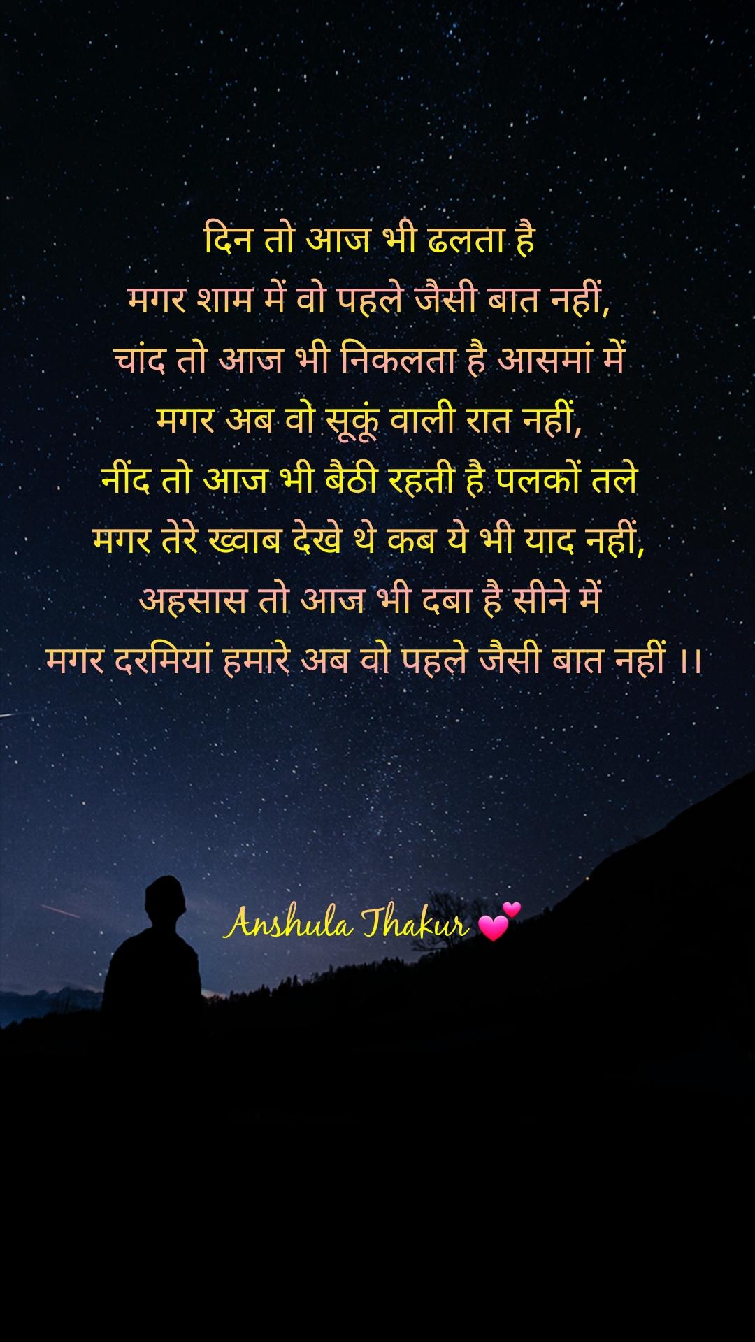 दिन तो आज भी ढलता है  मगर शाम में वो पहले जैसी बात नहीं,  चांद तो आज भी निकलता है आसमां में  मगर अब वो सूकूं वाली रात नहीं,  नींद तो आज भी बैठी रहती है पलकों तले  मगर तेरे ख्वाब देखे थे कब ये भी याद नहीं,  अहसास तो आज भी दबा है सीने में  मगर दरमियां हमारे अब वो पहले जैसी बात नहीं ।।     Anshula Thakur 💕