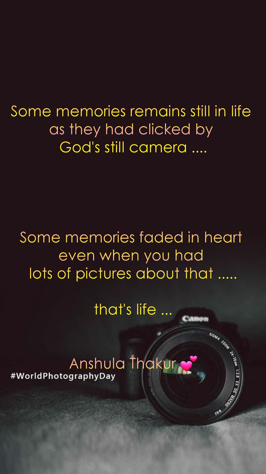 Some memories remains still in life  as they had clicked by  God's still camera ....     Some memories faded in heart  even when you had  lots of pictures about that .....  that's life ...   Anshula Thakur 💕