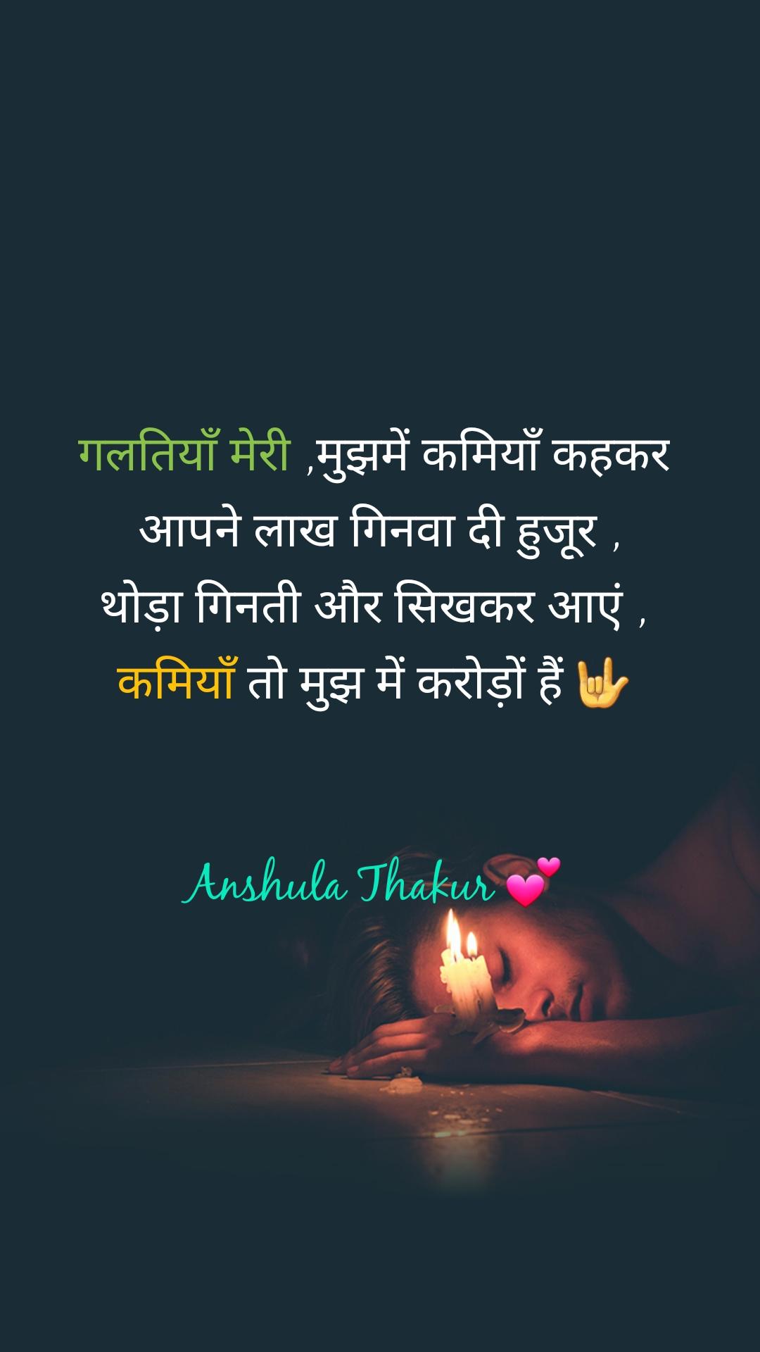 गलतियाँ मेरी ,मुझमें कमियाँ कहकर  आपने लाख गिनवा दी हुजूर , थोड़ा गिनती और सिखकर आएं , कमियाँ तो मुझ में करोड़ों हैं 🤟   Anshula Thakur 💕