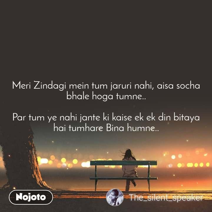 Meri Zindagi mein tum jaruri nahi, aisa socha bhale hoga tumne..  Par tum ye nahi jante ki kaise ek ek din bitaya hai tumhare Bina humne..