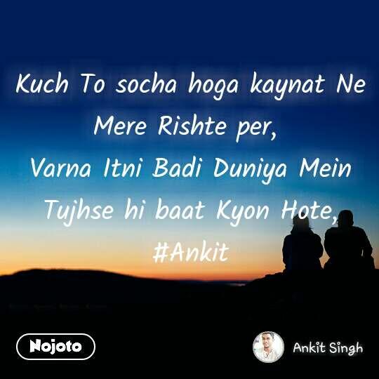 Kuch To socha hoga kaynat Ne Mere Rishte per,  Varna Itni Badi Duniya Mein Tujhse hi baat Kyon Hote, #Ankit