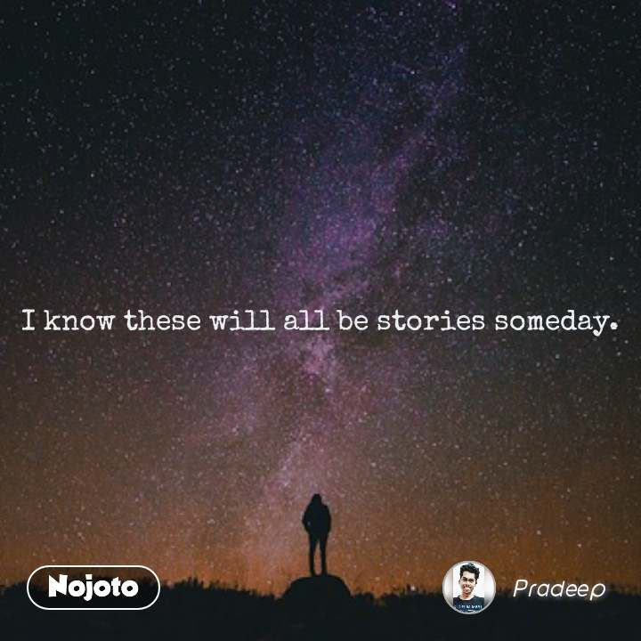 I know these will all be stories someday.