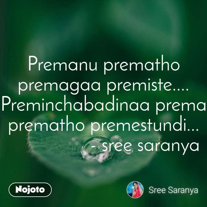 Premanu prematho premagaa premiste.... Preminchabadinaa prema prematho premestundi...                   - sree saranya