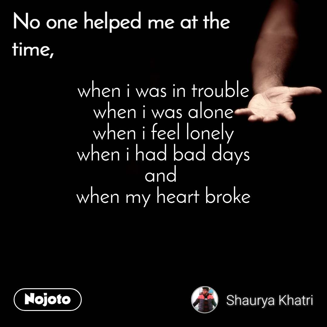 No one helped me at the time when i was in trouble when i was alone when i feel lonely when i had bad days and  when my heart broke