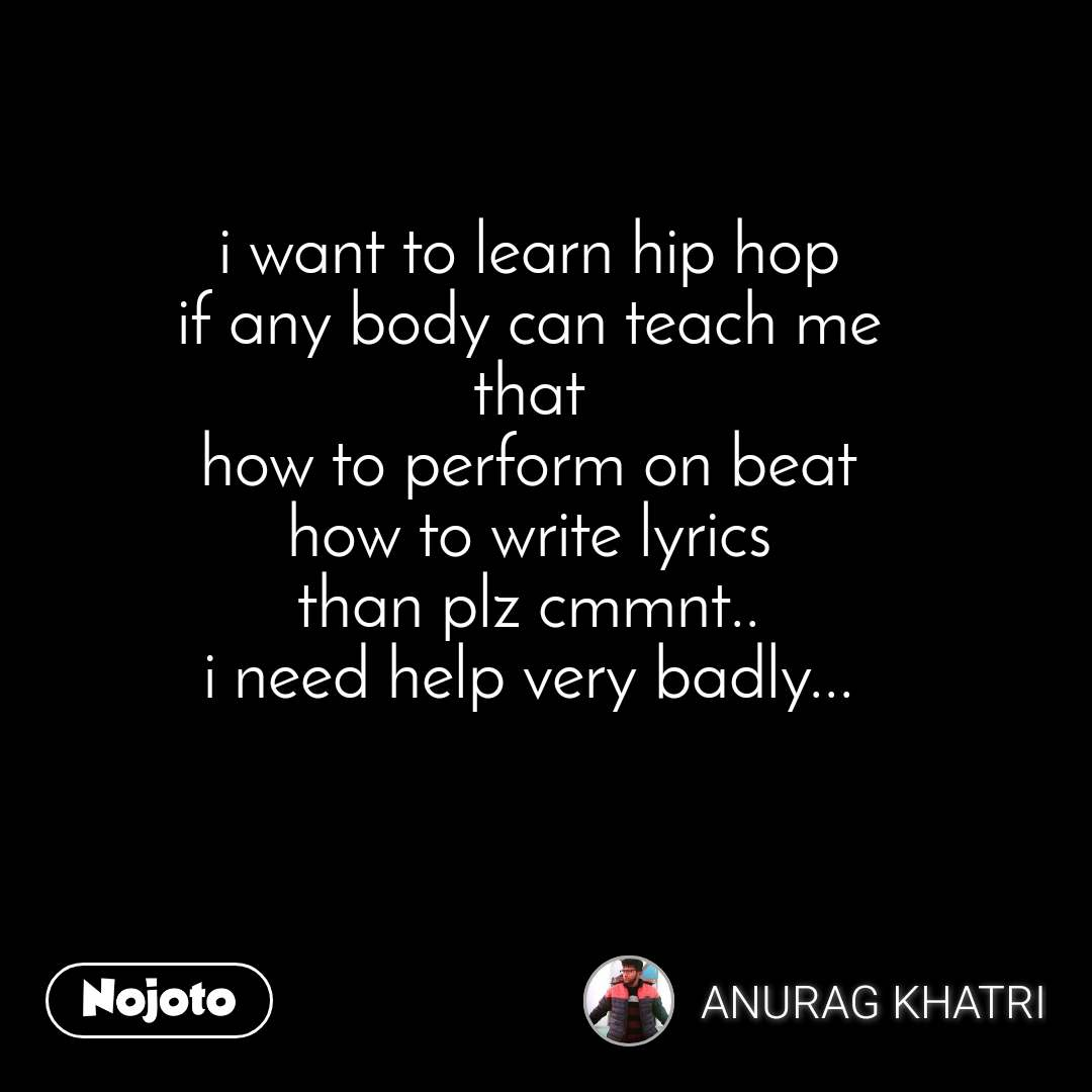 i want to learn hip hop if any body can teach me that how to perform on beat how to write lyrics than plz cmmnt.. i need help very badly...
