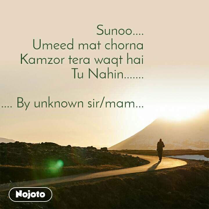 Sunoo....  Umeed mat chorna  Kamzor tera waqt hai  Tu Nahin.......   .... By unknown sir/mam...