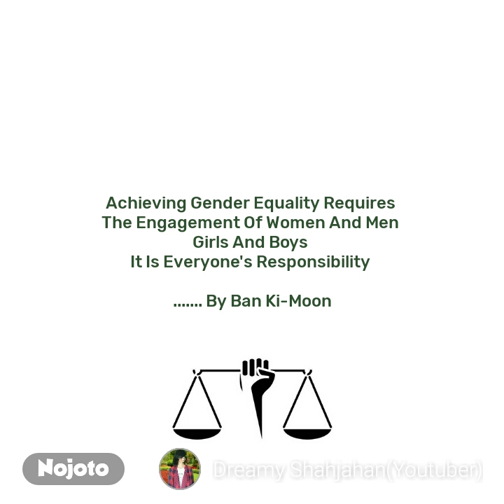 Achieving Gender Equality Requires  The Engagement Of Women And Men  Girls And Boys  It Is Everyone's Responsibility   ....... By Ban Ki-Moon