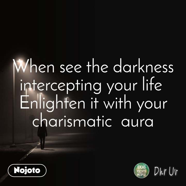 When see the darkness intercepting your life  Enlighten it with your charismatic  aura