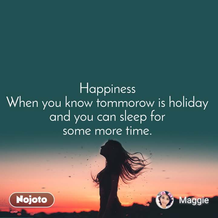 Happiness  When you know tommorow is holiday  and you can sleep for  some more time.