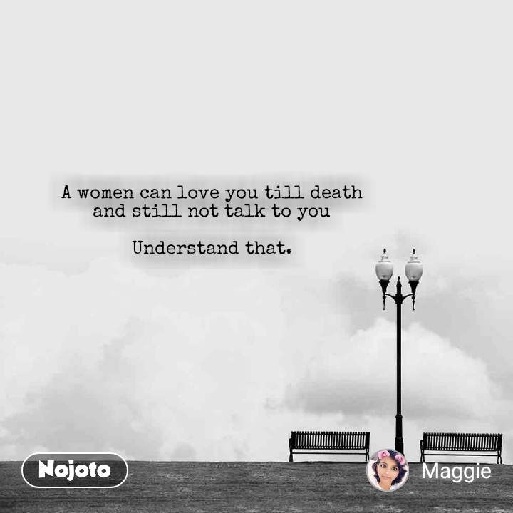 A women can love you till death  and still not talk to you   Understand that.