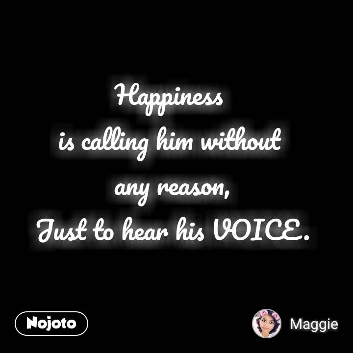 Happiness  is calling him without  any reason, Just to hear his VOICE.