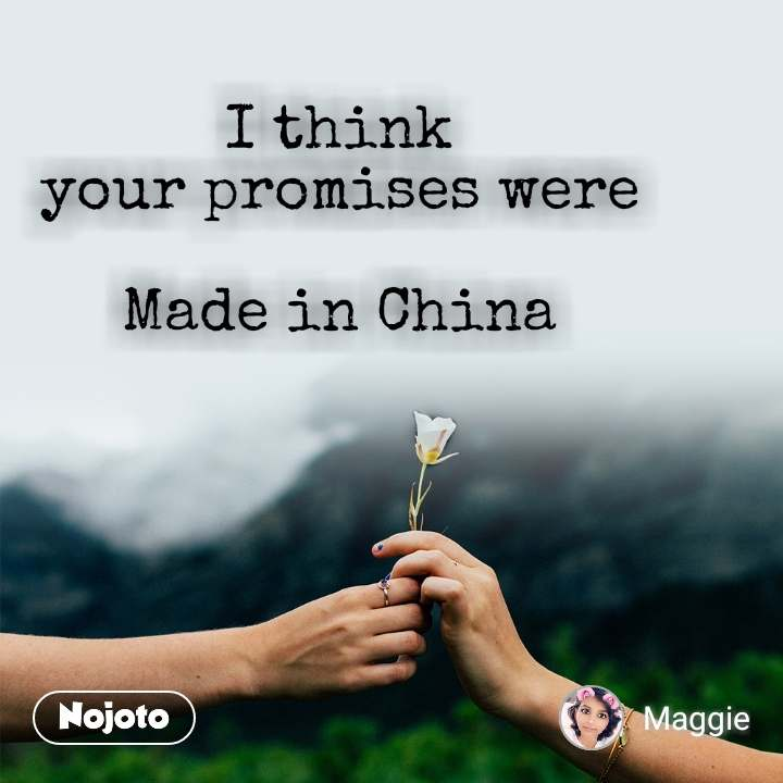 I think  your promises were   Made in China