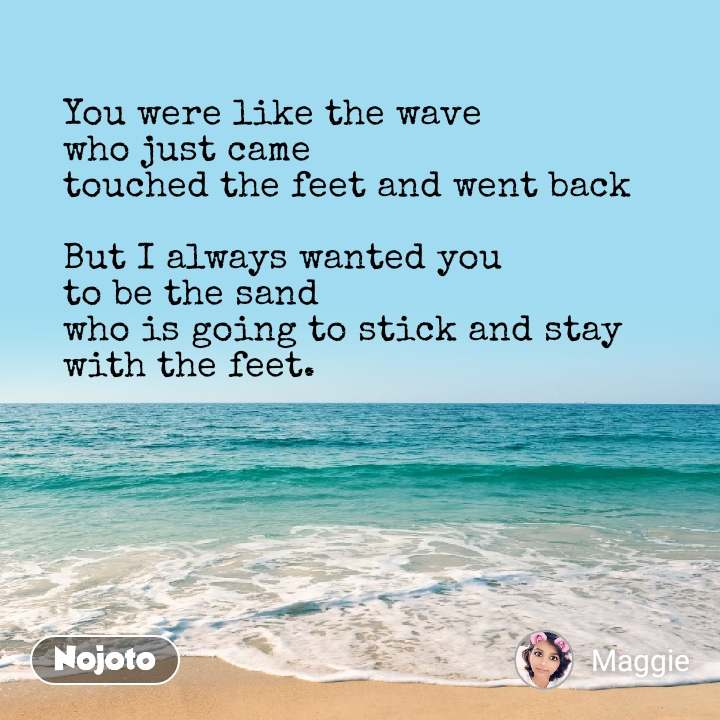You were like the wave  who just came  touched the feet and went back  But I always wanted you  to be the sand who is going to stick and stay with the feet.