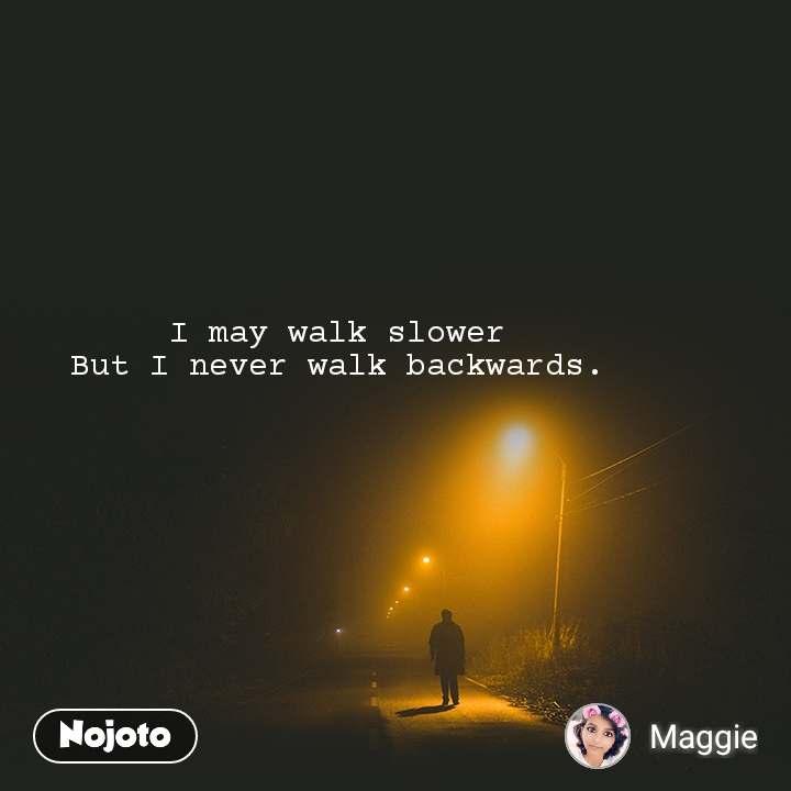 I may walk slower  But I never walk backwards.