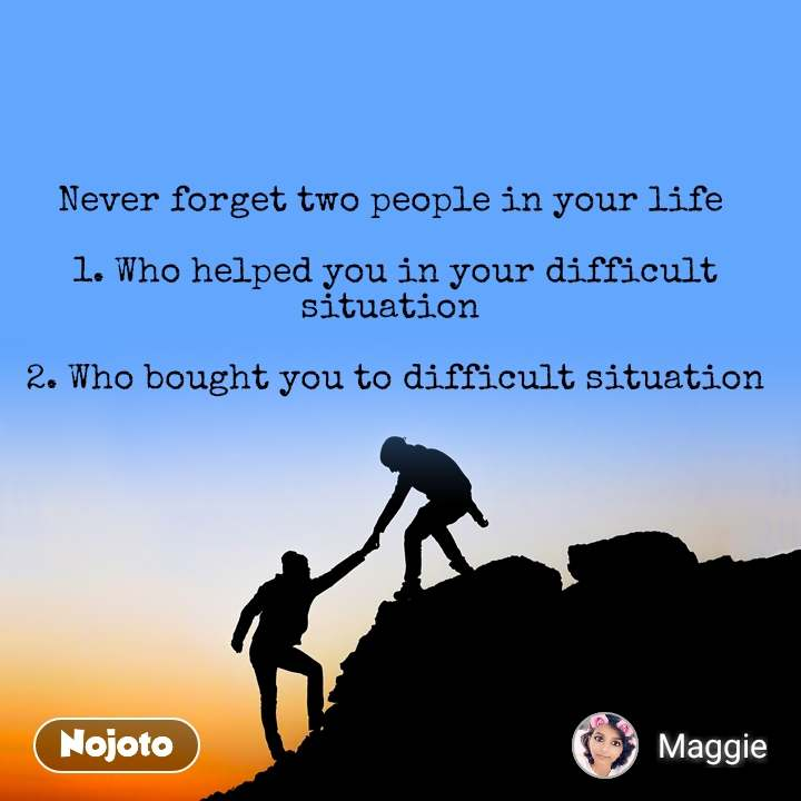 Never forget two people in your life   1. Who helped you in your difficult situation   2. Who bought you to difficult situation