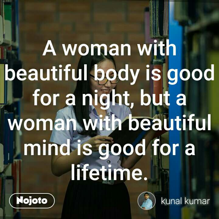 A woman with beautiful body is good for a night, but a woman with beautiful mind is good for a lifetime.