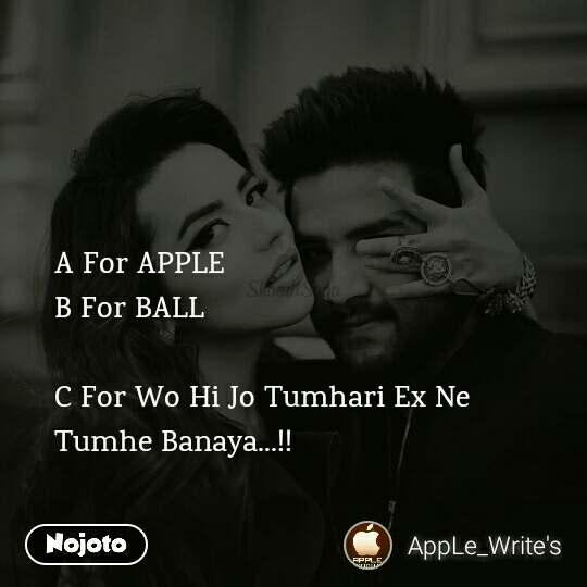 A For APPLE B For BALL  C For Wo Hi Jo Tumhari Ex Ne Tumhe Banaya...!!