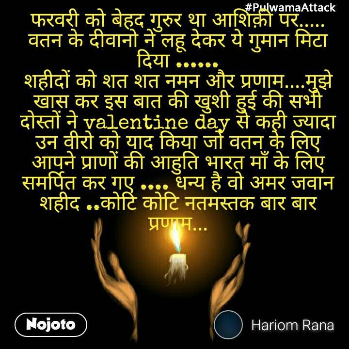 #PulwamaAttack फरवरी को बेहद गुरुर था आशिक़ी पर..... वतन के दीवानो ने लहू देकर ये गुमान मिटा दिया ...... शहीदों को शत शत नमन और प्रणाम....मुझे खास कर इस बात की खुशी हुई की सभी दोस्तों ने valentine day से कही ज्यादा उन वीरो को याद किया जो वतन के लिए आपने प्राणों की आहुति भारत माँ के लिए समर्पित कर गए .... धन्य है वो अमर जवान शहीद ..कोटि कोटि नतमस्तक बार बार प्रणाम...