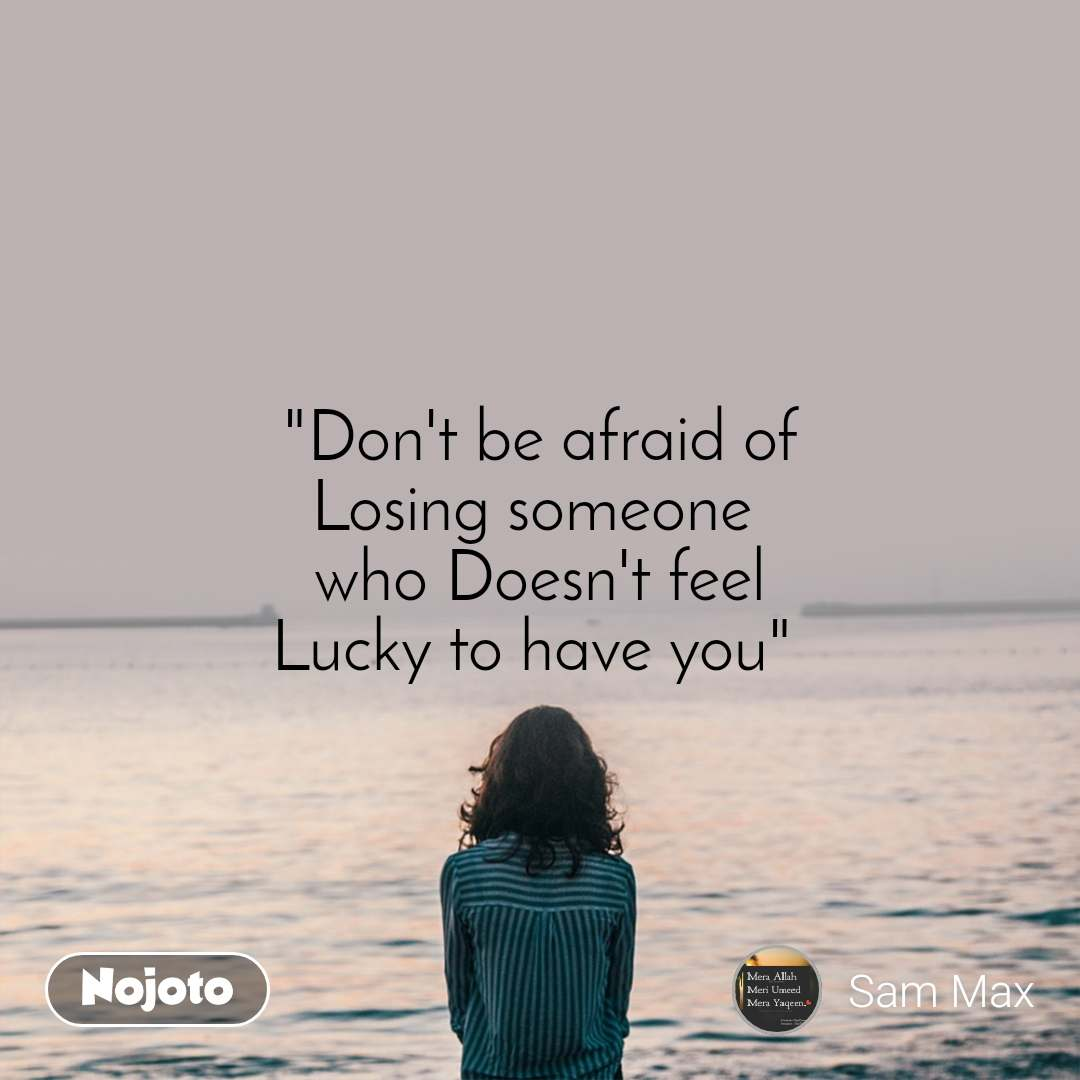 """Don't be afraid of Losing someone  who Doesn't feel Lucky to have you"""