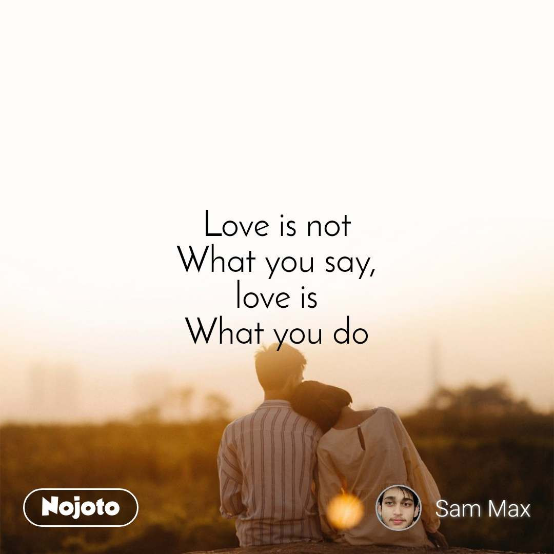 Love is not What you say, love is What you do