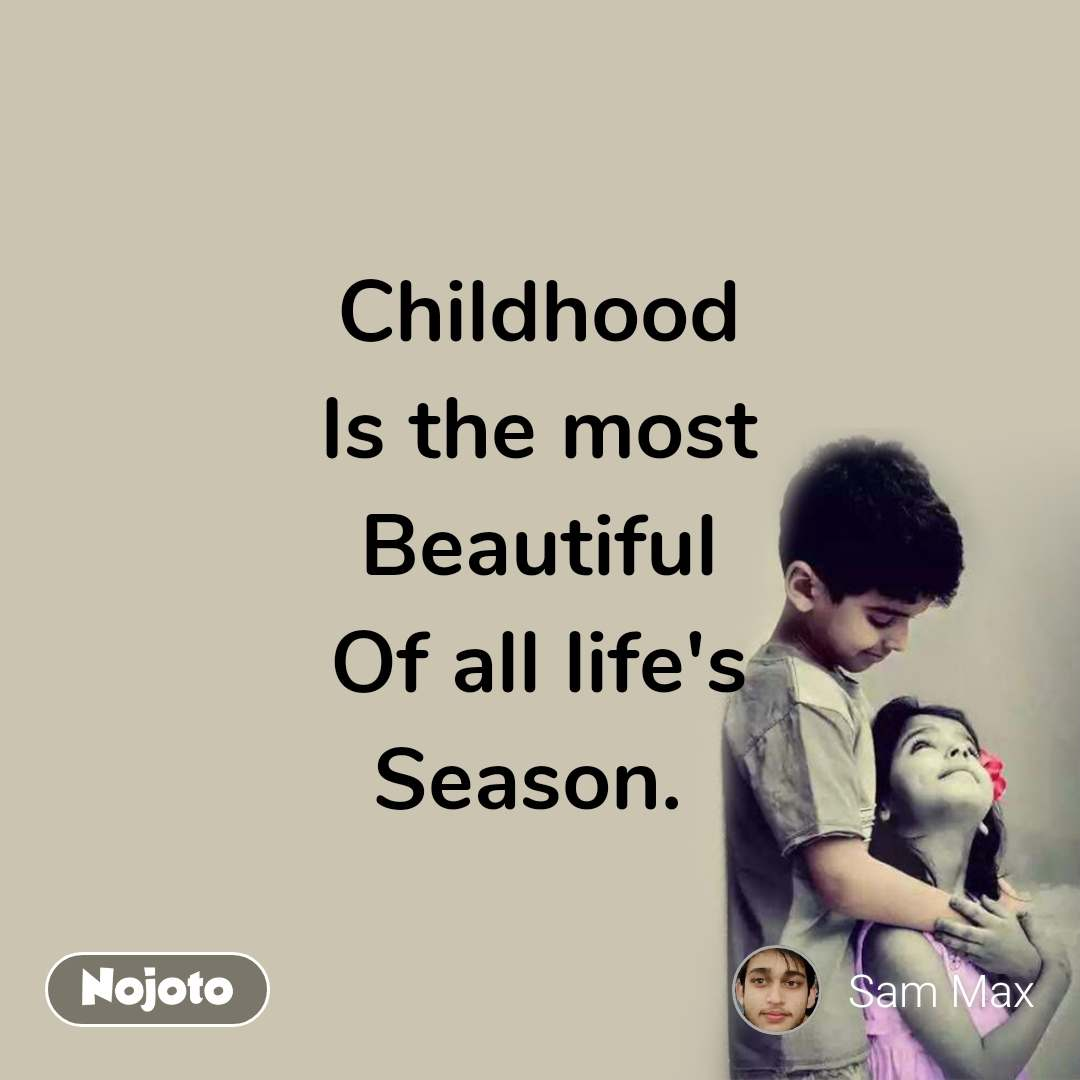 Childhood Is the most Beautiful Of all life's Season.