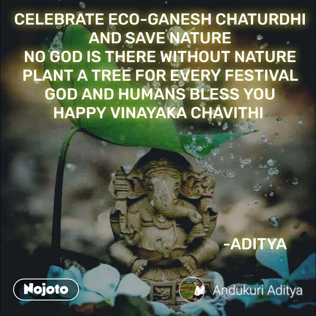 CELEBRATE ECO-GANESH CHATURDHI AND SAVE NATURE NO GOD IS THERE WITHOUT NATURE PLANT A TREE FOR EVERY FESTIVAL GOD AND HUMANS BLESS YOU HAPPY VINAYAKA CHAVITHI                                                                                  -ADITYA