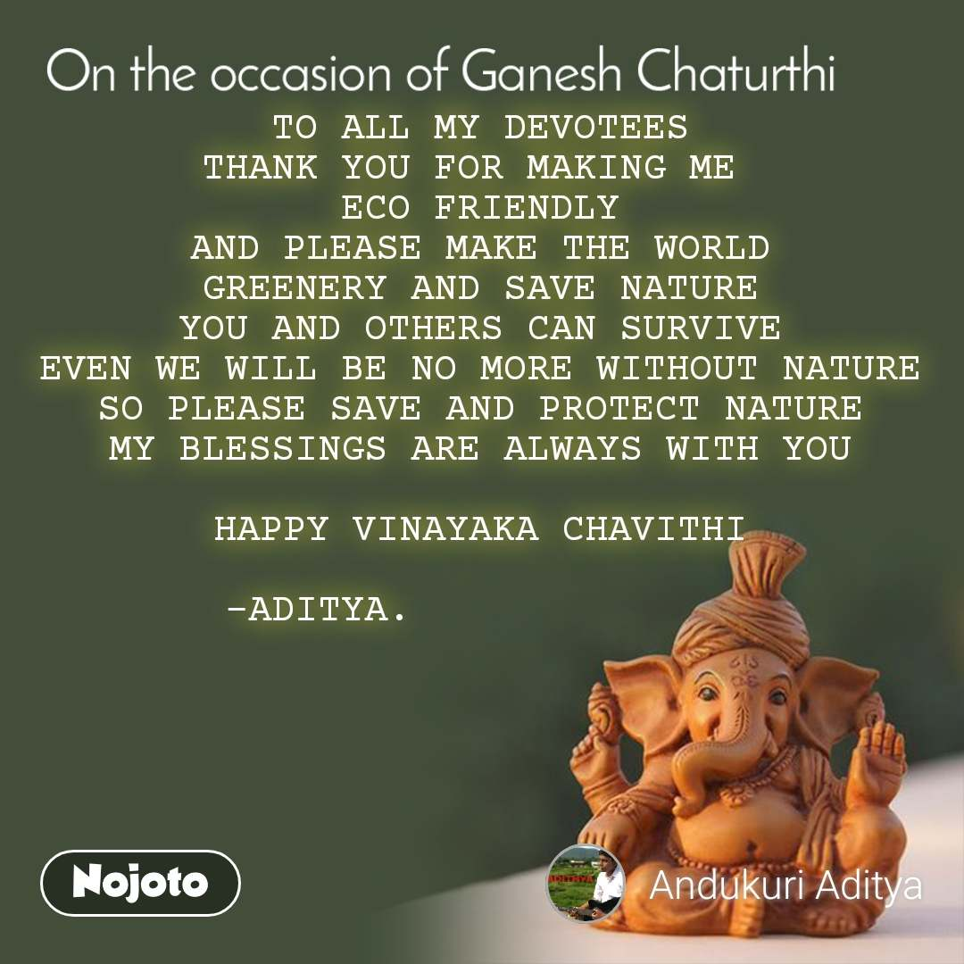 On the occasion of Ganesh Chaturthi TO ALL MY DEVOTEES THANK YOU FOR MAKING ME  ECO FRIENDLY AND PLEASE MAKE THE WORLD GREENERY AND SAVE NATURE YOU AND OTHERS CAN SURVIVE EVEN WE WILL BE NO MORE WITHOUT NATURE SO PLEASE SAVE AND PROTECT NATURE MY BLESSINGS ARE ALWAYS WITH YOU  HAPPY VINAYAKA CHAVITHI  -ADITYA.