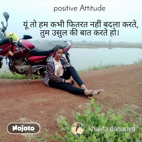 positive Attitude   यूं तो हम कभी फितरत नहीं बदला करते, तुम उसुल की बात करते हो।