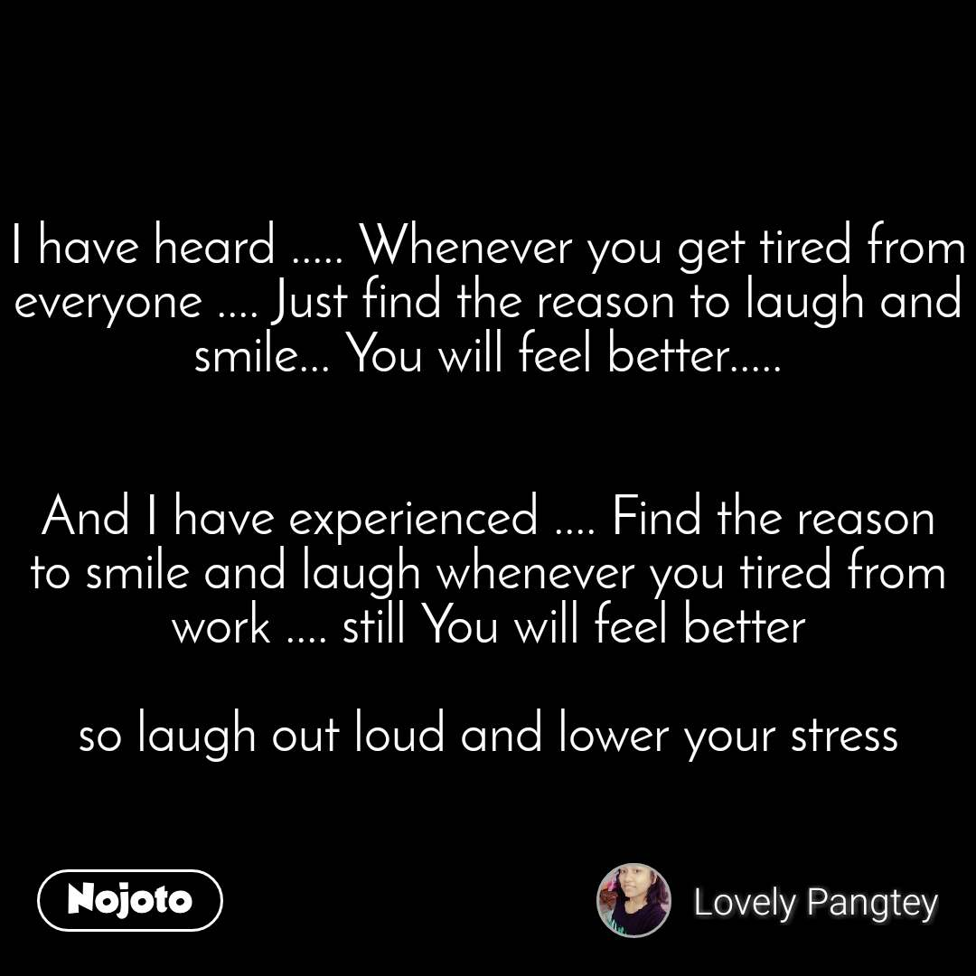 I have heard ..... Whenever you get tired from everyone .... Just find the reason to laugh and smile... You will feel better.....   And I have experienced .... Find the reason to smile and laugh whenever you tired from work .... still You will feel better  so laugh out loud and lower your stress