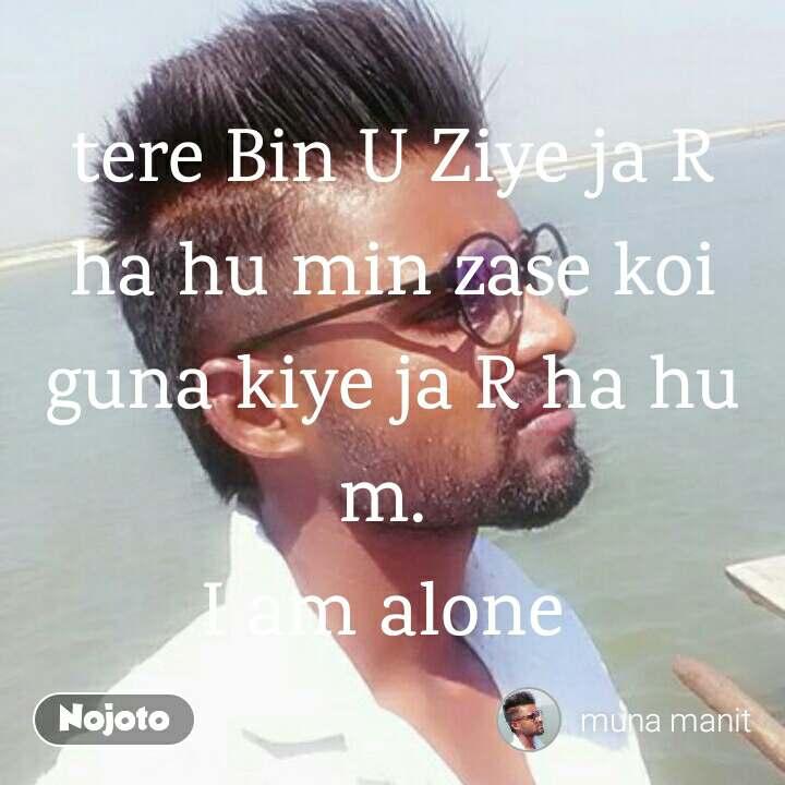 tere Bin U Ziye ja R ha hu min zase koi guna kiye ja R ha hu m.  I am alone