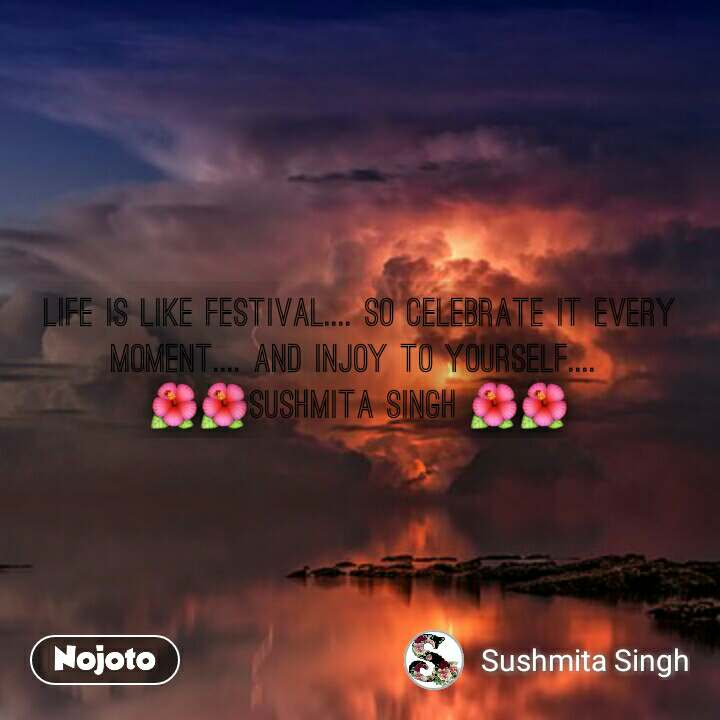 Life is like festival.... so celebrate it every moment.... and injoy to yourself....  🌺🌺sushmita singh 🌺🌺
