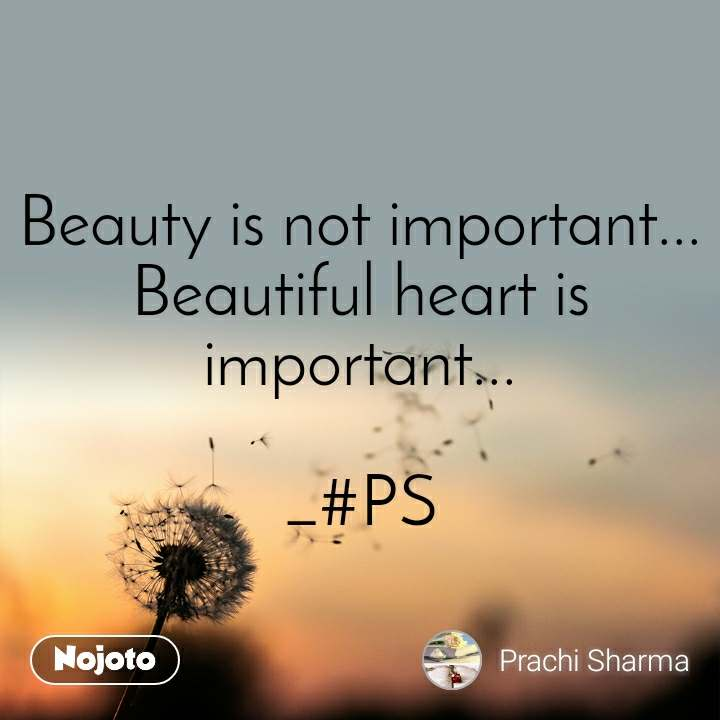 Beauty is not important... Beautiful heart is important...  _#PS