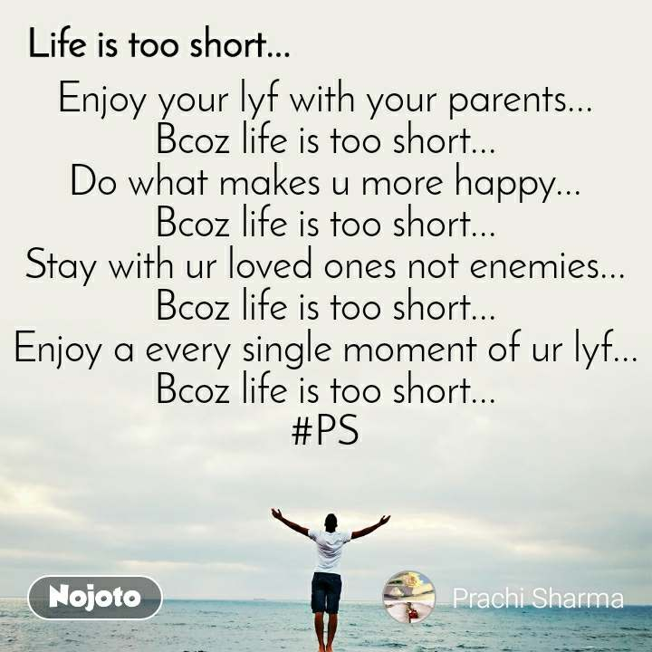 Life is too short.. Enjoy your lyf with your parents... Bcoz life is too short... Do what makes u more happy... Bcoz life is too short... Stay with ur loved ones not enemies... Bcoz life is too short... Enjoy a every single moment of ur lyf... Bcoz life is too short... #PS