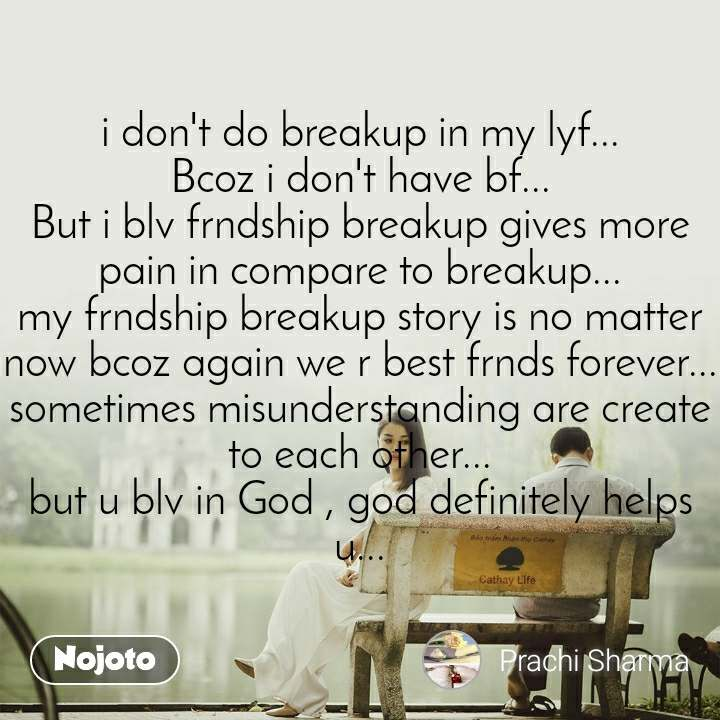i don't do breakup in my lyf... Bcoz i don't have bf... But i blv frndship breakup gives more pain in compare to breakup... my frndship breakup story is no matter now bcoz again we r best frnds forever... sometimes misunderstanding are create to each other... but u blv in God , god definitely helps u...