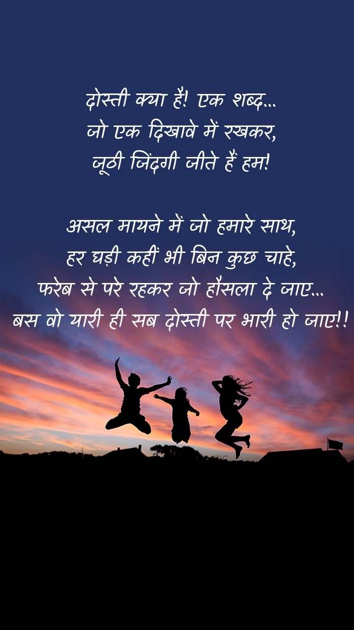 दोस्ती क्या है! एक शब्द... जो एक दिखावे में रखकर, जूठी जिंदगी जीते हैं हम!  असल मायने में जो हमारे साथ, हर घड़ी कहीं भी बिन कुछ चाहे, फरेब से परे रहकर जो हौसला दे जाए... बस वो यारी ही सब दोस्ती पर भारी हो जाए!!