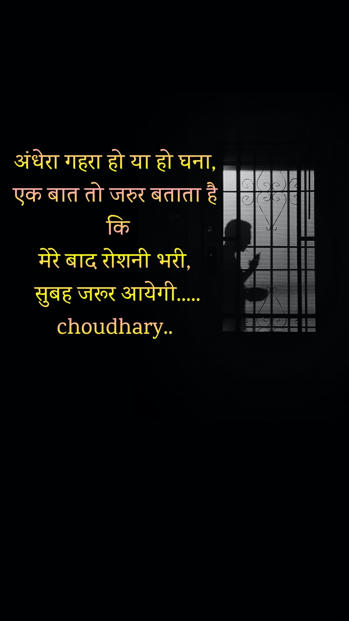 अंधेरा गहरा हो या हो घना, एक बात तो जरुर बताता है  कि मेरे बाद रोशनी भरी,  सुबह जरूर आयेगी..... choudhary..