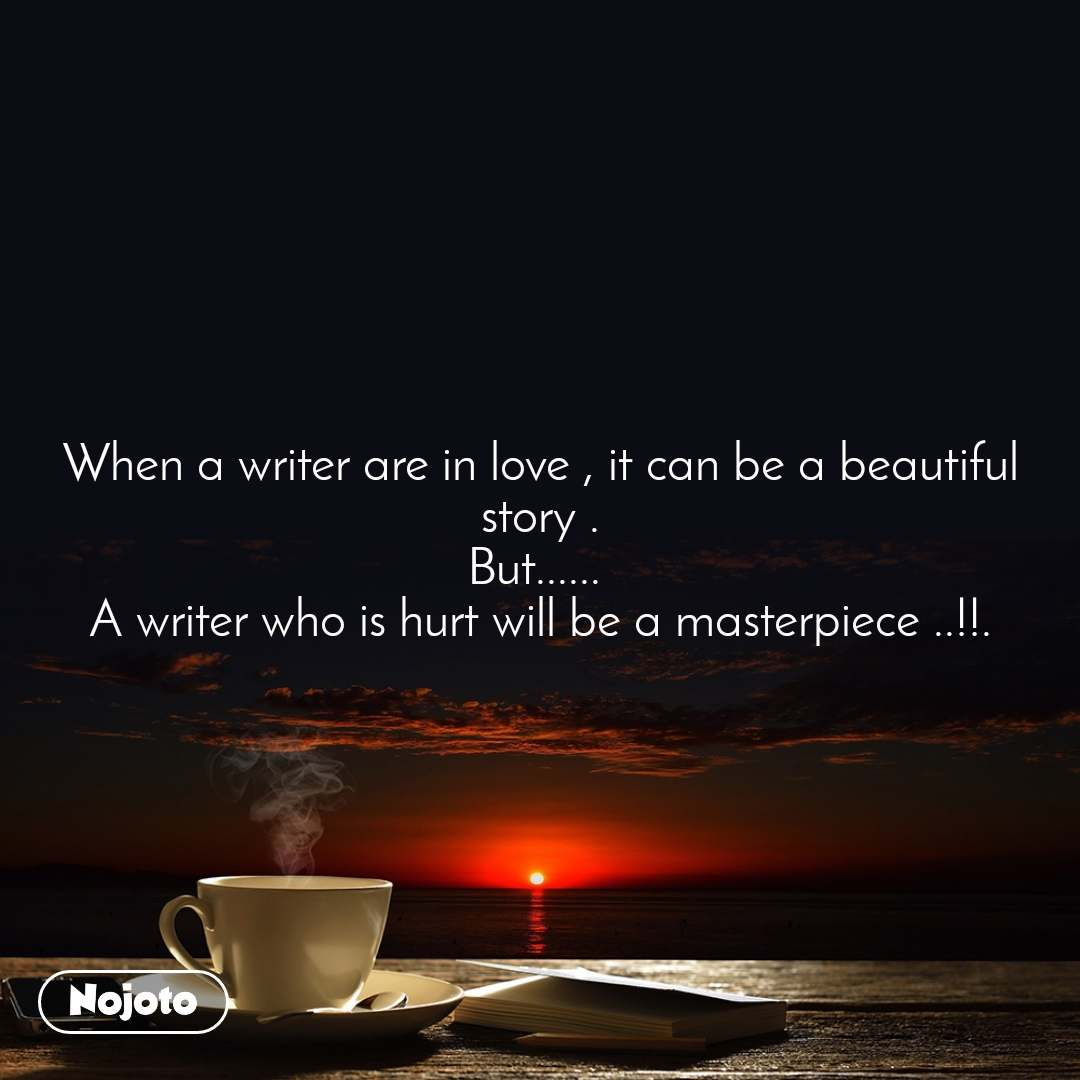 When a writer are in love , it can be a beautiful story . But......  A writer who is hurt will be a masterpiece ..!!.