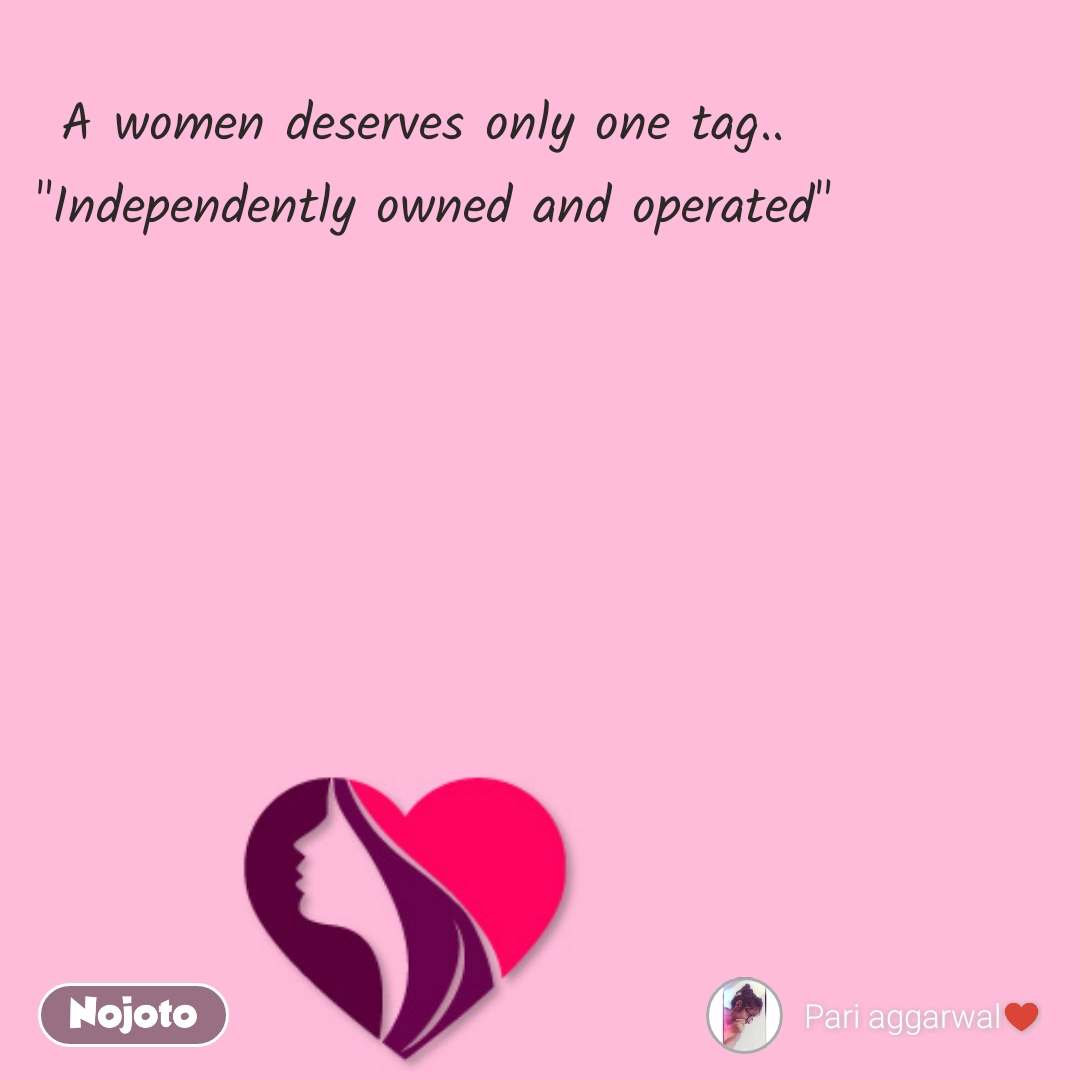 """A women deserves only one tag..  """"Independently owned and operated"""""""
