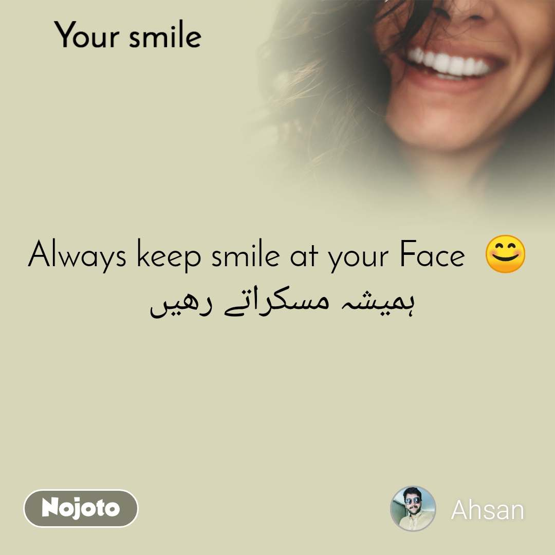 Your smile  Always keep smile at your Face  😊 ہمیشہ مسکراتے رھیں
