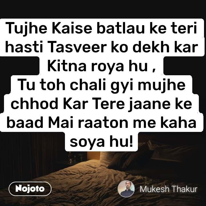 Tujhe Kaise batlau ke teri hasti Tasveer ko dekh kar Kitna roya hu , Tu toh chali gyi mujhe chhod Kar Tere jaane ke baad Mai raaton me kaha soya hu!