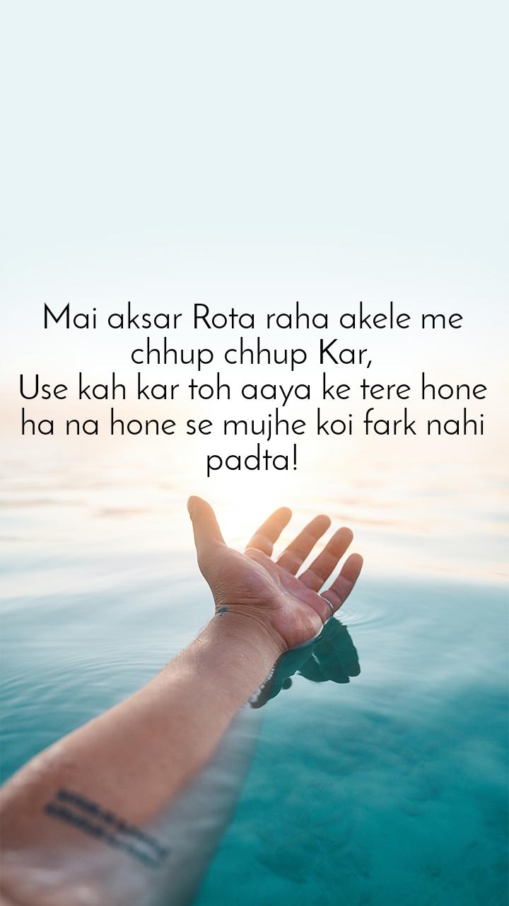 Mai aksar Rota raha akele me chhup chhup Kar, Use kah kar toh aaya ke tere hone ha na hone se mujhe koi fark nahi padta!
