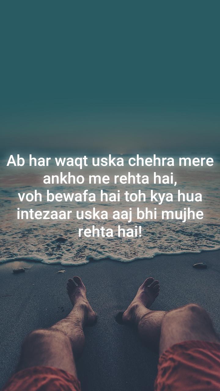 Ab har waqt uska chehra mere ankho me rehta hai, voh bewafa hai toh kya hua intezaar uska aaj bhi mujhe rehta hai!