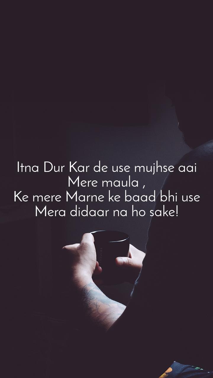 Itna Dur Kar de use mujhse aai Mere maula , Ke mere Marne ke baad bhi use Mera didaar na ho sake!