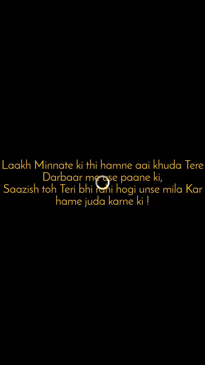 Laakh Minnate ki thi hamne aai khuda Tere Darbaar me use paane ki, Saazish toh Teri bhi rahi hogi unse mila Kar hame juda karne ki !