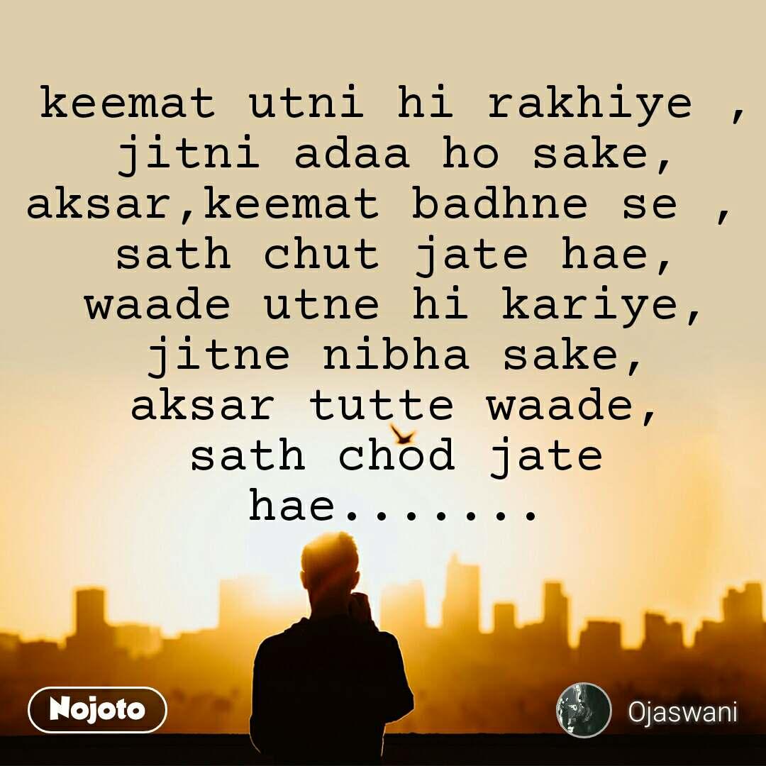 keemat utni hi rakhiye , jitni adaa ho sake, aksar,keemat badhne se ,  sath chut jate hae, waade utne hi kariye, jitne nibha sake, aksar tutte waade, sath chod jate hae.......