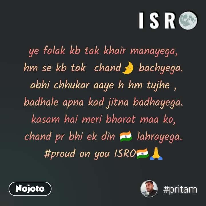 ye falak kb tak khair manayega, hm se kb tak  chand🌛 bachyega. abhi chhukar aaye h hm tujhe , badhale apna kad jitna badhayega. kasam hai meri bharat maa ko, chand pr bhi ek din 🇮🇳 lahrayega. #proud on you ISRO🇮🇳🙏
