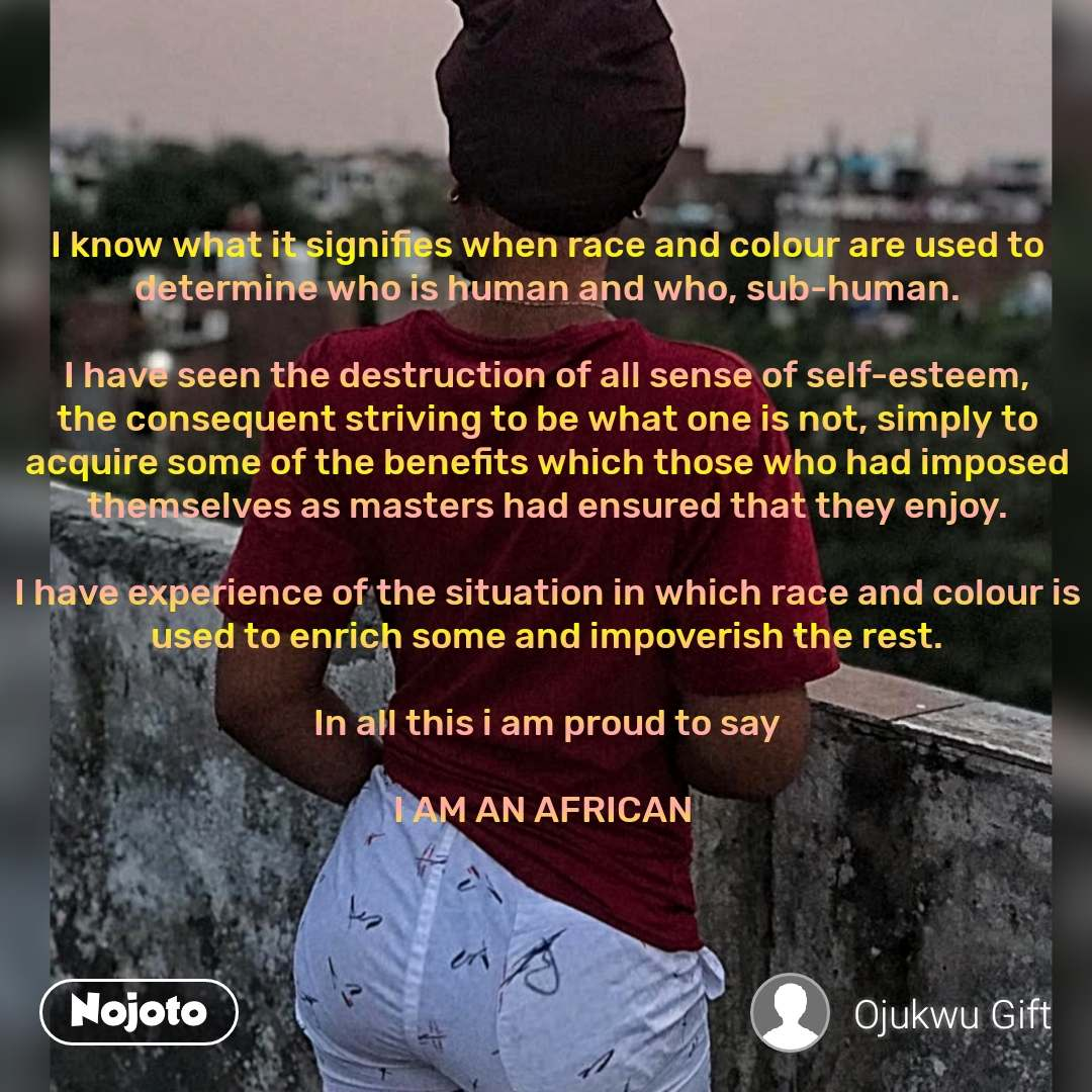 I know what it signifies when race and colour are used to determine who is human and who, sub-human.  I have seen the destruction of all sense of self-esteem, the consequent striving to be what one is not, simply to acquire some of the benefits which those who had imposed themselves as masters had ensured that they enjoy.  I have experience of the situation in which race and colour is used to enrich some and impoverish the rest.  In all this i am proud to say  I AM AN AFRICAN