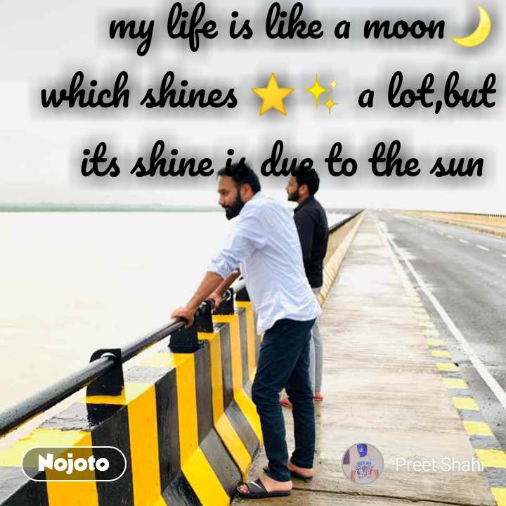 my life is like a moon🌙 which shines ⭐✨ a lot,but its shine is due to the sun