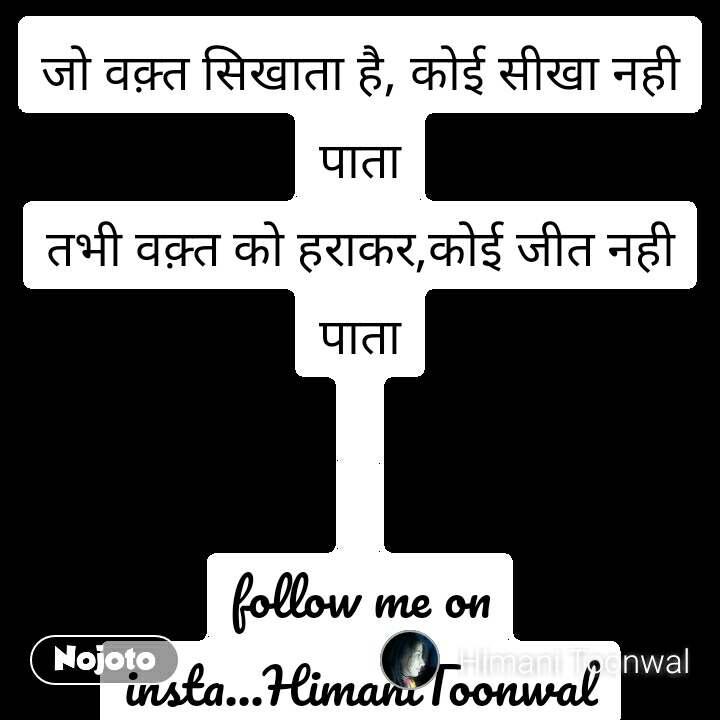 जो वक़्त सिखाता है, कोई सीखा नही पाता तभी वक़्त को हराकर,कोई जीत नही पाता   follow me on insta...HimaniToonwal
